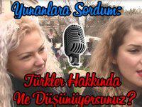 Yunanlara Sordum: Türkler Hakkında Ne Düşünüyorsunuz?